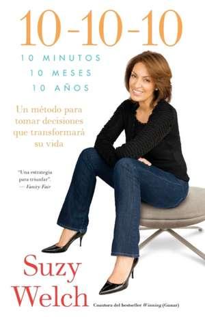 10-10-10:  Un Metodo Para Tomar Decisions Que Transformara su Vida de Suzy Welch