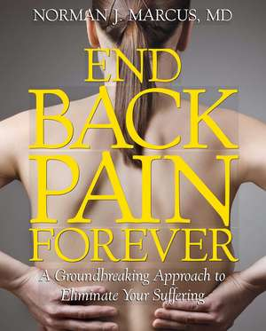 End Back Pain Forever: A Groundbreaking Approach to Eliminate Your Suffering de Norman J. Marcus M.D.