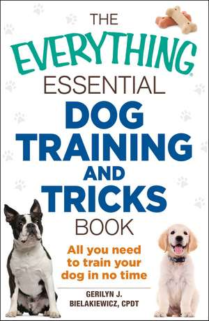 The Everything Essential Dog Training and Tricks Book: All You Need to Train Your Dog in No Time de Gerilyn J. Bielakiewicz