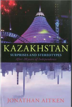 Kazakhstan: Surprises and Stereotypes After 20 Years of Independence de Jonathan Aitken