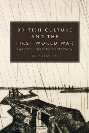 British Culture and the First World War: Experience, Representation and Memory de Dr Toby Thacker