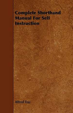 Complete Shorthand Manual for Self Instruction:  Its Organization and Administration de Alfred Day