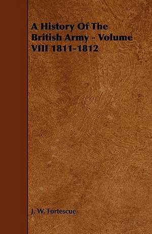 A History of the British Army - Volume VIII 1811-1812:  Its Organization and Administration de J. W. Fortescue