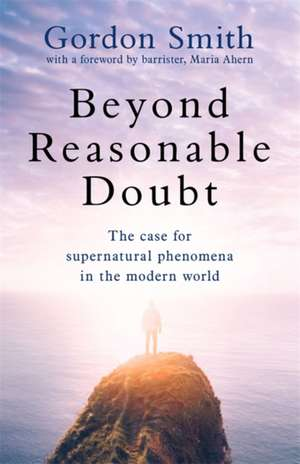 Beyond Reasonable Doubt: The Case for Supernatural Phenomena, with a Foreword by a Leading Barrister