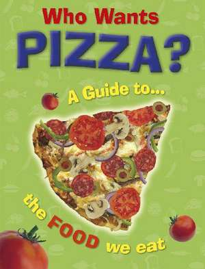 Who Wants Pizza?: A Guide to the Food We Eat