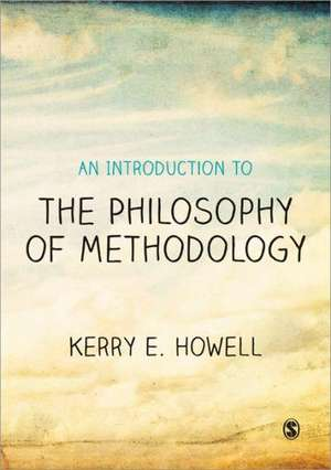 An Introduction to the Philosophy of Methodology de Kerry E Howell