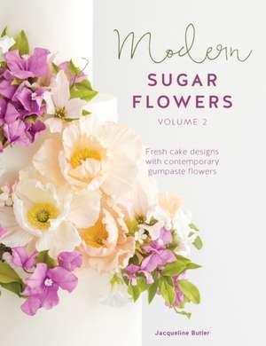 Modern Sugar Flowers Volume 2: Fresh Cake Designs with Contemporary Gumpaste Flowers de Jacqueline Butler