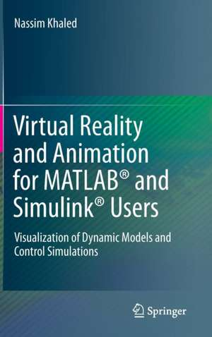 Virtual Reality and Animation for MATLAB® and Simulink® Users: Visualization of Dynamic Models and Control Simulations de Nassim Khaled