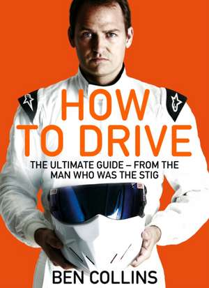 How To Drive: The Ultimate Guide, from the Man Who Was the Stig de Ben Collins