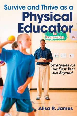 Survive and Thrive as a Physical Educator:  Strategies for the First Year and Beyond de Alisa R. James