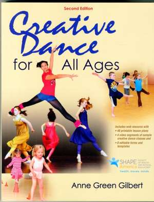 Creative Dance for All Ages 2nd Edition with Web Resource:  The Whole School, Whole Community, Whole Child Approach de Anne Green Gilbert