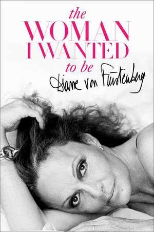 The Woman I Wanted to Be de Diane von Fürstenberg