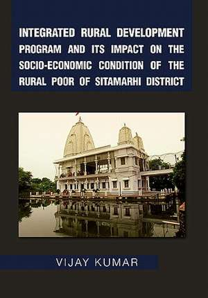 Integrated Rural Development Program and Its Impact on the Socio-Economic Condition of the Rural Poor of Sitamarhi District de Vijay Kumar