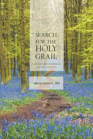 Search for the Holy Grail - A Journey Through France, Germany and Serbia:  Practical Lessons for Life-On-Life Christian Discipleship de Marija Petrovic