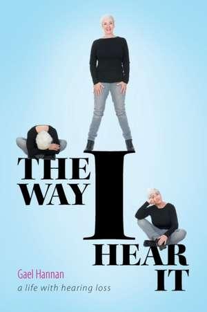 The Way I Hear It a Life with Hearing Loss