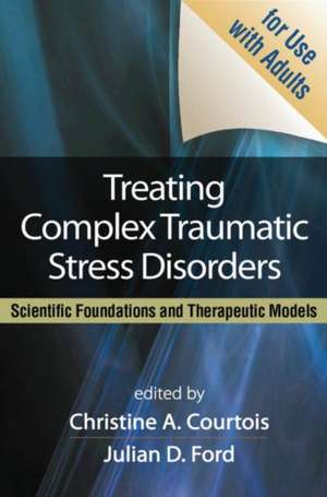 Treating Complex Traumatic Stress Disorders:  Scientific Foundations and Therapeutic Models de Christine A. Courtois