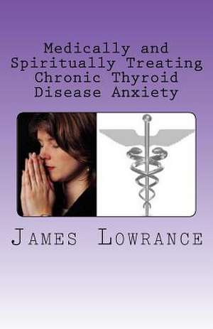 Medically and Spiritually Treating Chronic Thyroid Disease Anxiety de James M. Lowrance