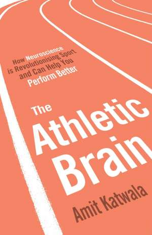 The Athletic Brain: How Neuroscience is Revolutionising Sport and Can Help You Perform Better de Amit Katwala