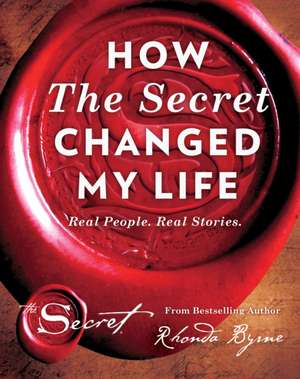 How The Secret Changed My Life: Real People. Real Stories de Rhonda Byrne