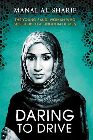 Daring to Drive: A gripping account of one woman's home-grown courage that will speak to the fighter in all of us de Manal Al-Sharif