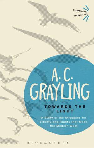 Towards the Light: The Story of the Struggles for Liberty and Rights that Made the Modern West de Professor A. C. Grayling