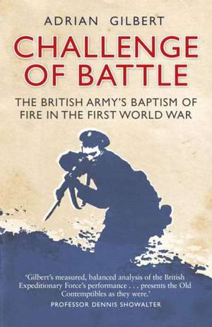 Challenge of Battle: The British Army's Baptism of Fire in the First World War de Adrian Gilbert