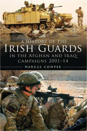A History of the Irish Guards in the Afghan and Iraq Campaigns 2001–2014