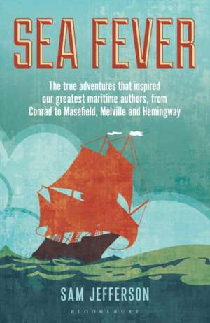 Sea Fever: The True Adventures that Inspired our Greatest Maritime Authors, from Conrad to Masefield, Melville and Hemingway de Sam Jefferson