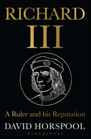 Richard III: A Ruler and his Reputation de David Horspool