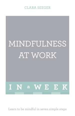 Mindfulness at Work in a Week de Clara Seeger