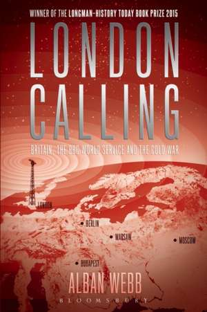 London Calling: Britain, the BBC World Service and the Cold War de Dr Alban Webb