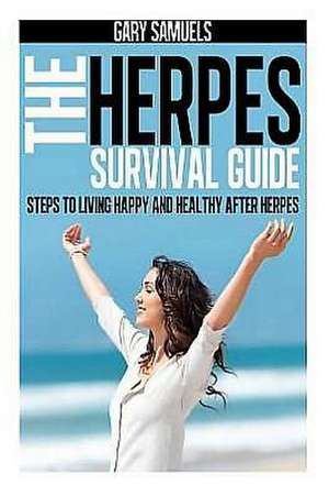 The Herpes Survival Guide:  Steps to Living Happy and Healthy After Herpes de Gary Samuels