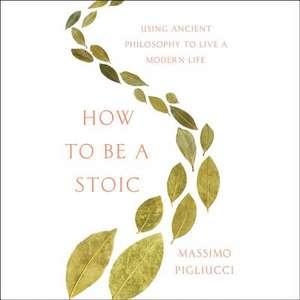 How to Be a Stoic de Massimo Pigliucci