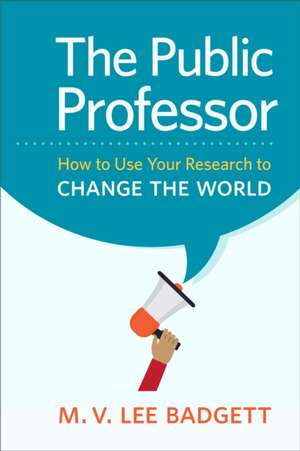 The Public Professor:  How to Use Your Research to Change the World de M. V. Badgett