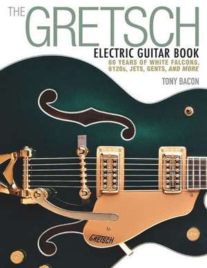 The Gretsch Electric Guitar Book:  60 Years of White Falcons, 6120s, Jets, Gents, and More de Tony Bacon