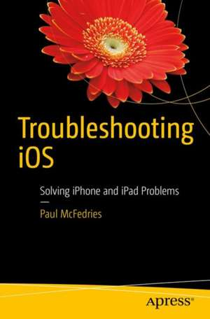 Troubleshooting iOS : Solving iPhone and iPad Problems de Paul McFedries