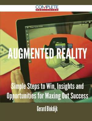 Augmented Reality - Simple Steps to Win, Insights and Opportunities for Maxing Out Success de Gerard Blokdijk