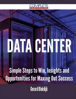 Data Center - Simple Steps to Win, Insights and Opportunities for Maxing Out Success de Gerard Blokdijk