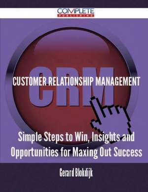 Customer Relationship Management - Simple Steps to Win, Insights and Opportunities for Maxing Out Success de Gerard Blokdijk