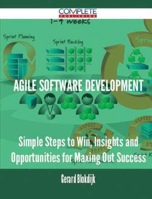 Agile Software Development - Simple Steps to Win, Insights and Opportunities for Maxing Out Success de Gerard Blokdijk