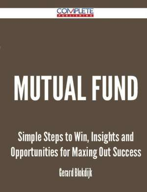 Mutual Fund - Simple Steps to Win, Insights and Opportunities for Maxing Out Success de Gerard Blokdijk