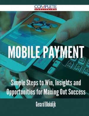 Mobile Payment - Simple Steps to Win, Insights and Opportunities for Maxing Out Success de Gerard Blokdijk
