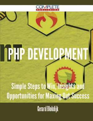 PHP Development - Simple Steps to Win, Insights and Opportunities for Maxing Out Success de Gerard Blokdijk