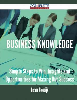 Business Knowledge - Simple Steps to Win, Insights and Opportunities for Maxing Out Success de Gerard Blokdijk