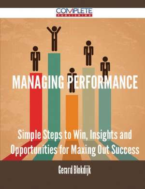 Managing Performance - Simple Steps to Win, Insights and Opportunities for Maxing Out Success de Gerard Blokdijk