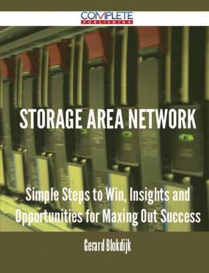 Storage Area Network - Simple Steps to Win, Insights and Opportunities for Maxing Out Success de Gerard Blokdijk