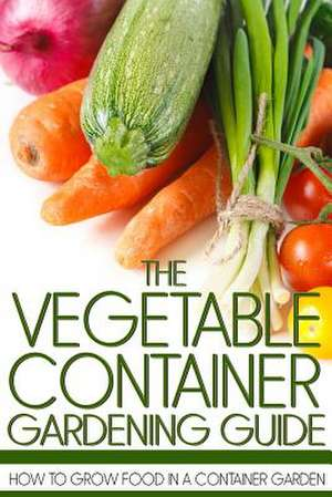 The Vegetable Container Gardening Guide de Martin Anderson
