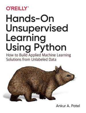 Hands–On Unsupervised Learning Using Python: How to Build Applied Machine Learning Solutions from Unlabeled Data de Ankur A. Patel