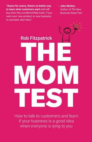 The Mom Test: How to Talk to Customers & Learn If Your Business Is a Good Idea When Everyone Is Lying to You imagine