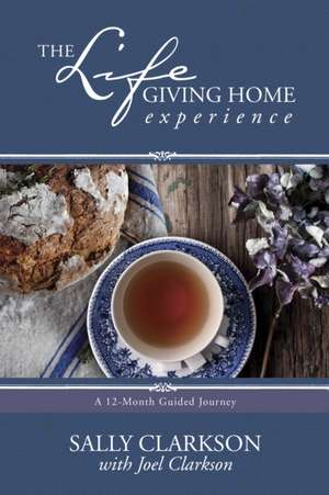 The Lifegiving Home Experience:  A 12-Month Guided Journey de Sally Clarkson